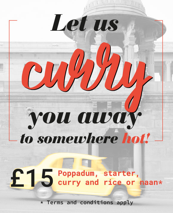Let us curry you away to somewhere hot! £15 for a poppadum, starter, curry and rice or naan.